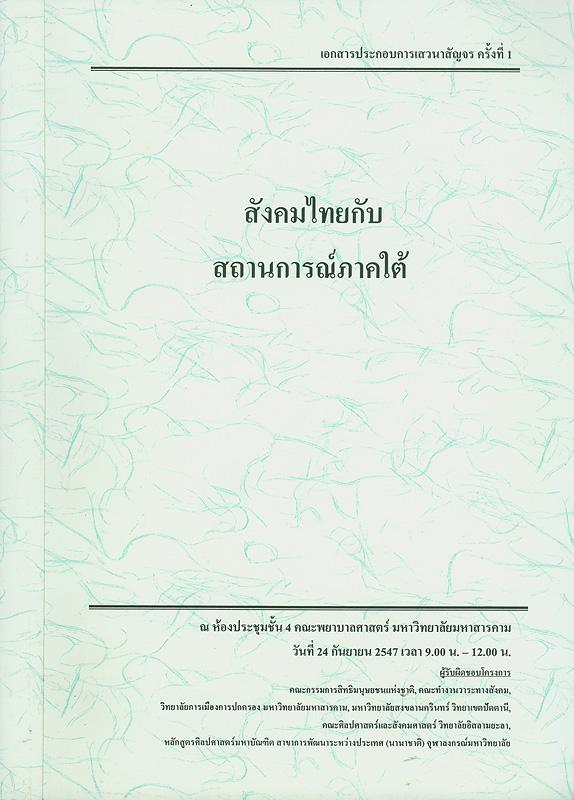 สังคมไทยกับสถานการณ์ภาคใต้ :เอกสารประกอบการเสวนาสัญจร ครั้งที่ 1 ณ ห้องประชุมชั้น 4 คณะพยาบาลศาสตร์ มหาวิทยาลัยมหาสารคาม วันที่ 24 กันยายน 2547 /คณะกรรมการสิทธิมนุษยชนแห่งชาติ