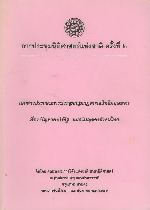 เอกสารประกอบการประชุมกลุ่มกฎหมายสิทธิมนุษยชน เรื่อง ปัญหาคนไร้รัฐ : แผลใหญ่ของสังคมไทย การประชุมนิติศาสตร์แห่งชาติ ครั้งที่ 2 ณ ศูนย์การประชุมสหประชาชาติ กรุงเทพมหานคร ระหว่างวันที่ 27 - 28 กันยายน 2544 /จัดโดย คณะกรรมการวิจัยแห่งชาติ สาขานิติศาสตร์                       ||ปัญหาคนไร้รัฐ : แผลใหญ่ของสังคมไทย ||การประชุมกลุ่มกฎหมายสิทธิมนุษยชน เรื่อง ปัญหาคนไร้รัฐ : แผลใหญ่ของสังคมไทย การประชุมนิติศาสตร์แห่งชาติ(ครั้งที่ 2 :2544 :กรุงเทพฯ)