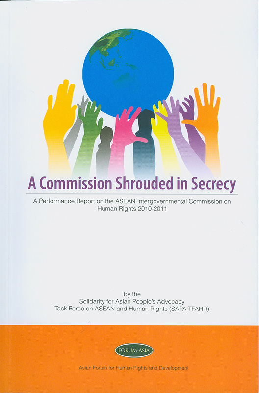 commission shrouded in secrecy :a performance report of the ASEAN Intergovernmental Commission on Human Rights, 2010-2011 / Solidarity for Asian Peoples's Advocacy Task Force on ASEAN and Human Rights.; Asian Forum for Human Rights and Development