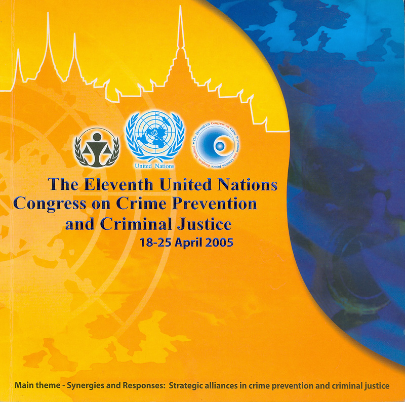 eleventh United Nations Congress on crime prevention and criminal justice 18-25 April 2005 at the Queen Sirikit National Convention Center, Bangkok, Thiland /Main theme-Synergies and Responses: Strategic aaiances in crime prevention and criminal justice||Eleventh United Nations Congress on crime prevention and criminal justice