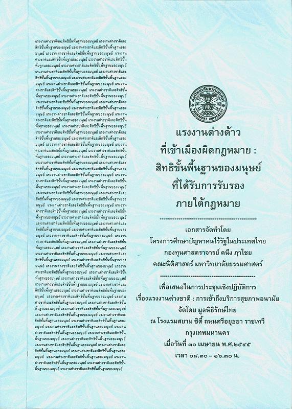 แรงงานต่างด้าวที่เข้าเมืองผิดกฎหมาย :สิทธิขั้นพื้นฐานของมนุษย์ที่ได้รับการรับรองภายใต้กฎหมาย /โครงการศึกษาปัญหาคนไร้รัฐในประเทศไทย||การประชุมเชิงปฏิบัติการ เรื่อง แรงงานต่างชาติ : การเข้าถึงบริการสุขภาพอนามัย(2545 :กรุงเทพฯ)