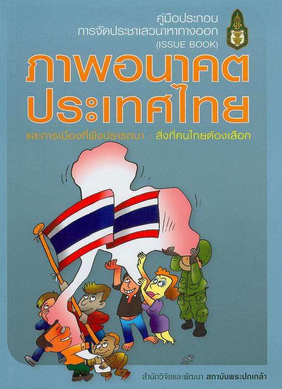 คู่มือประกอบการจัดประชาเสวนาหาทางออก :ภาพอนาคตประเทศไทยและการเมืองที่พึงปรารถนา : สิ่งที่คนไทยต้องเลือก (Issue book) /ถวิลวดี บุรีกุล...[และคนอื่นๆ]||คู่มือประกอบการจัดประชาเสวนาหาทางออก (Issue book) : ภาพอนาคตประเทศไทยและการเมืองที่พึงปรารถนา : สิ่งที่คนไทยต้องเลือก