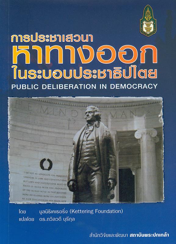 การประชาเสวนาหาทางออกในระบอบประชาธิปไตย /มูลนิธิเคเธอริ่ง ; แปลโดย ถวิลวดี บุรีกุล||Public deliberation in democracy