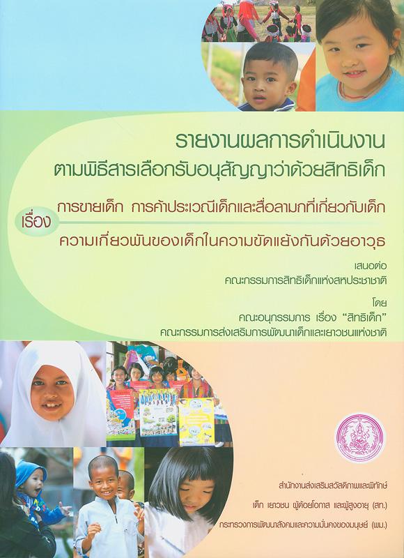 รายงานผลการดำเนินงานตามพิธีสารเลือกรับของอนุสัญญาว่าด้วยสิทธิเด็ก เรื่อง การขายเด็ก การค้าประเวณีและสื่อลามกที่เกี่ยวกับเด็ก ความเกี่ยวพันของเด็กในความขัดแย้งกันด้วยอาวุธ /โดย คณะอนุกรรมการ เรื่อง
