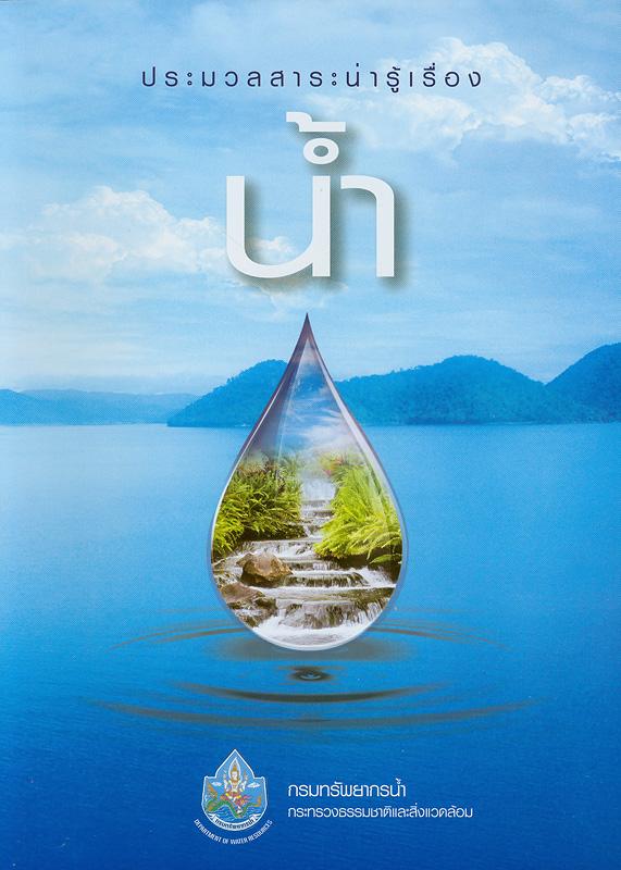 ประมวลสาระน่ารู้เรื่อง น้ำ /กรมทรัพยากรน้ำ กระทรวงธรรมชาติและสิ่งแวดล้อม  น้ำ