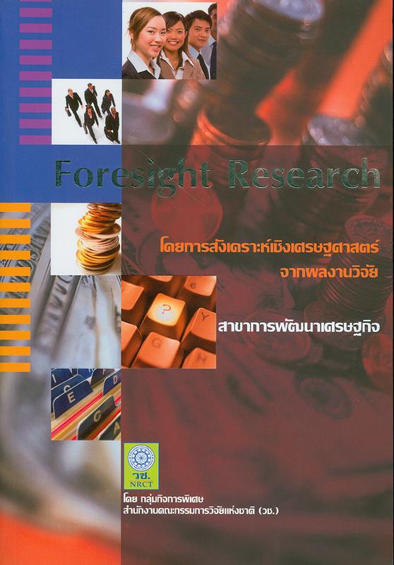 Foresight research :โดยการสังเคราะห์เชิงเศรษฐศาสตร์จากผลงานวิจัย สาขาการพัฒนาเศรษฐกิจ /โดย กลุ่มกิจการพิเศษ สำนักงานคณะกรรมการวิจัยแห่งชาติ (วช.)||การสังเคราะห์เชิงเศรษฐศาสตร์จากผลงานวิจัย : สาขาการพัฒนาเศรษฐกิจ