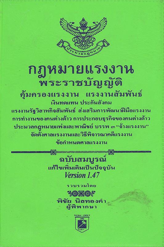 กฎหมายแรงงาน :พระราชบัญญัติคุ้มครองแรงงาน พ.ศ. 2541, แรงงานสัมพันธ์ พ.ศ. 2518, เงินทดแทน พ.ศ. 2537, ประกันสังคม พ.ศ. 2533, แรงงานรัฐวิสาหกิจสัมพันธ์ พ.ศ. 2543, ส่งเสริมการพัฒนาฝีมือแรงงาน พ.ศ. 2545, การทำงานของคนต่างด้าว พ.ศ. 2521, การประกอบธุรกิจของคนต่างด้าว พ.ศ. 2542, ประมวลกฎหมายแพ่งและพาณิชย์ ลักษณะ 6 จ้างแรงงาน, แก้ไขเพิ่มเติมประมวลกฎหมายแพ่งและพาณิชย์ (ฉบับที่ 13) พ.ศ. 2541, จัดตั้งศาลแรงงานและวิธีพิจารณาคดีแรงงาน พ.ศ. 2522, ข้อกำหนดศาลแรงงาน /รวบรวมโดย พิชัย นิลทองคำ