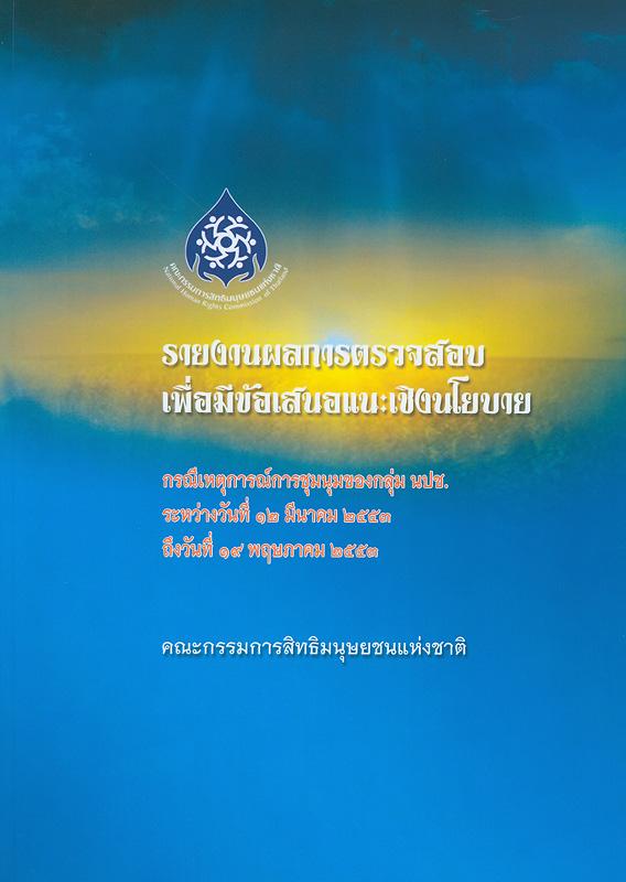 รายงานผลการตรวจสอบเพื่อมีข้อเสนอแนะเชิงนโยบาย :กรณีเหตุการณ์การชุมนุมของกลุ่ม นปช. ระหว่างวันที่ 12 มีนาคม 2553 ถึงวันที่ 19 พฤษภาคม 2553/คณะกรรมการสิทธิมนุษยชนแห่งชาติ||Investigative report on the case of the united front of democracy against dictatorship (UDD)'s rally, during 12th March to 19th May, B.E.2553(2010)