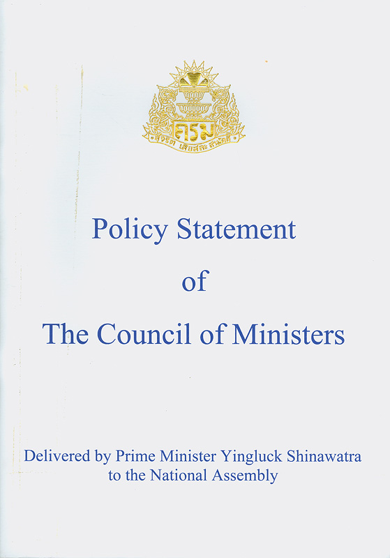 Policy statement of the Council of Ministers : delivered by Prime Minister Yingluck Shinawatra to the National Assembly Tuesday 23 August B.E. 2554 (2011) /The secretariat of the cabinet