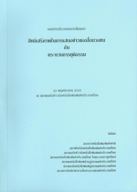 เอกสารประกอบการสัมมนาสิทธิเสรีภาพในการเสนอข่าวของสื่อมวลชนกับกระบวนการยุติธรรม วันศุกร์ที่ 22 พฤศจิกายน 2545 ณ สมาคมนักข่าวนักหนังสือพิมพ์แห่งประเทศไทย /จัดทำโดย สภาการหนังสือพิมพ์แห่งชาติ||สิทธิเสรีภาพในการเสนอข่าวของสื่อมวลชนกับกระบวนการยุติธรรม