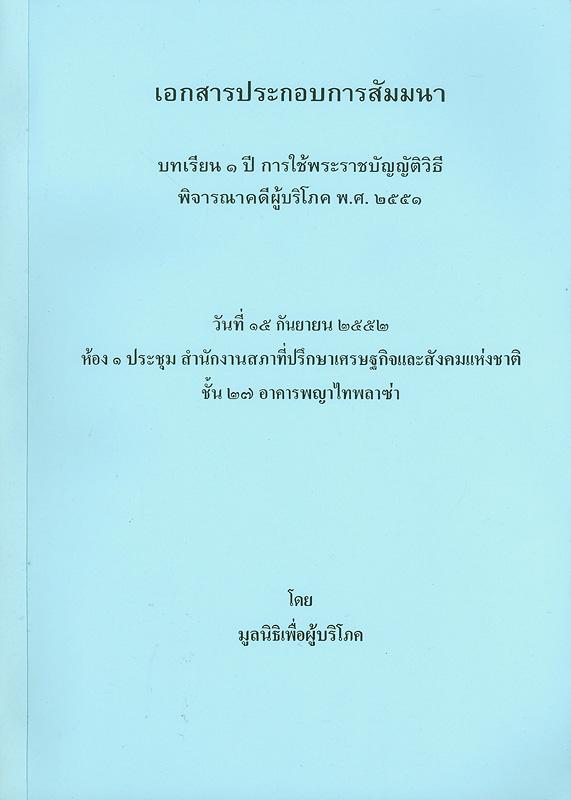 เอกสารประกอบการสัมมนา บทเรียน 1 ปี การใช้พระราชบัญญัติวิธีพิจารณาคดีผู้บริโภค พ.ศ. 2551 วันที่ 15 กันยายน 2552 ห้อง 1 ประชุม สำนักงานสภาที่ปรึกษาเศรษฐกิจและสังคมแห่งชาติชั้น 27 อาคารพญาไทพลาซ่า /มูลนิธิเพื่อผู้บริโภค||บทเรียน 1 ปี การใช้พระราชบัญญัติวิธีพิจารณาคดีผู้บริโภค พ.ศ. 2551 ||การสัมมนา บทเรียน 1 ปี การใช้พระราชบัญญัติวิธีพิจารณาคดีผู้บริโภค พ.ศ. 2551(2552 :กรุงเทพฯ)