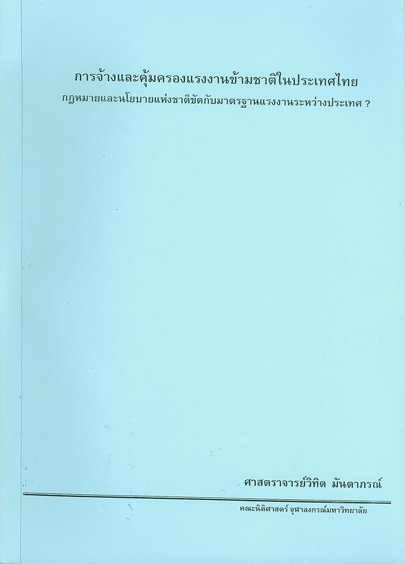 การจ้างและคุ้มครองแรงงานข้ามชาติในประเทศไทย :กฎหมายและนโยบายแห่งชาติขัดกับมาตรฐานแรงงานระหว่างประเทศ? /วิทิต มันตาภรณ์||กฎหมายและนโยบายแห่งชาติขัดกับมาตรฐานแรงงานระหว่างประเทศ?