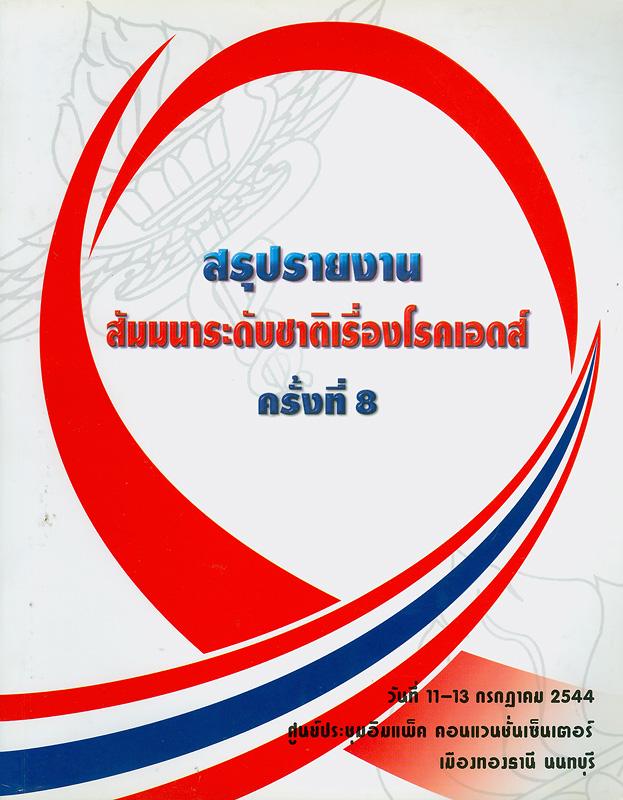 การสัมมนาระดับชาติเรื่องโรคเอดส์ ครั้งที่ 8 วันที่ 11-13 กรกฎาคม 2544 ณ ศูนย์การประชุมอิมแพ็ค คอนเวนชั่นเซ็นเตอร์ เมืองทองธานี นนทบุรี /กองโรคเอดส์ กรมควบคุมโรคติดต่อ กระทรวงสาธารณสุข