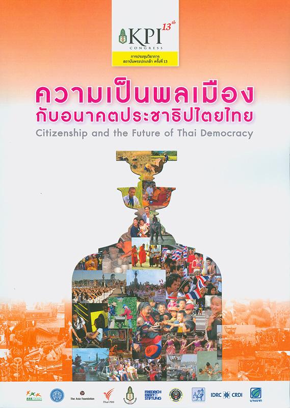การประชุมวิชาการสถาบันพระปกเกล้า ครั้งที่ 13 ประจำปี 2554 ความเป็นพลเมืองกับอนาคตประชาธิปไตยไทย วันที่ 22-24  มีนาคม พ.ศ. 2555 ณ ศูนย์ประชุมสหประชาชาติ ถนนราชดำเนินนอก กรุงเทพมหานคร /สถาบันพระปกเกล้า||ความเป็นพลเมืองกับอนาคตประชาธิปไตยไทย|Citizenship and the future of Thai democracy