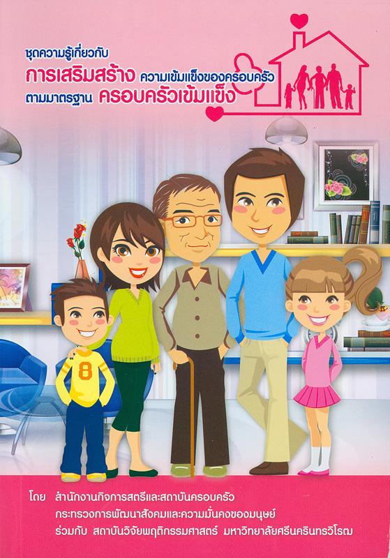 ชุดความรู้เกี่ยวกับการเสริมสร้างความเข้มแข็งของครอบครัวตามมาตรฐานครอบครัวเข้มแข็ง (สำหรับผู้ปฏิบัติงานด้านครอบครัว) /ผู้เขียน จรรจา สุวรรณทัต ; สำนักงานกิจการสตรีและสถาบันครอบครัว กระทรวงการพัฒนาสังคมและความมั่นคงของมนุษย์ ร่วมกับ สถาบันวิจัยพฤติกรรมศาสตร์ มหาวิทยาลัยศรีนครินทรวิโรฒ||การเสริมสร้างความเข้มแข็งของครอบครัวตามมาตรฐานครอบครัวเข้มแข็ง (สำหรับผู้ปฏิบัติงานด้านครอบครัว)