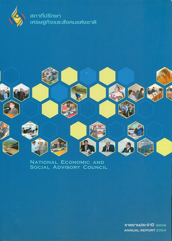 รายงานประจำปี 2547 สภาที่ปรึกษาเศรษฐกิจและสังคมแห่งชาติ /สำนักงานสภาที่ปรึกษาเศรษฐกิจและสังคมแห่งชาติ  รายงานประจำปี สภาที่ปรึกษาเศรษฐกิจและสังคมแห่งชาติ Annual report 2004 National Economic and Social Advisory Council