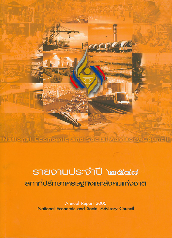 รายงานประจำปี 2548 สภาที่ปรึกษาเศรษฐกิจและสังคมแห่งชาติ /สำนักงานสภาที่ปรึกษาเศรษฐกิจและสังคมแห่งชาติ||รายงานประจำปี สภาที่ปรึกษาเศรษฐกิจและสังคมแห่งชาติ|Annual report 2005 National Economic and Social Advisory Council
