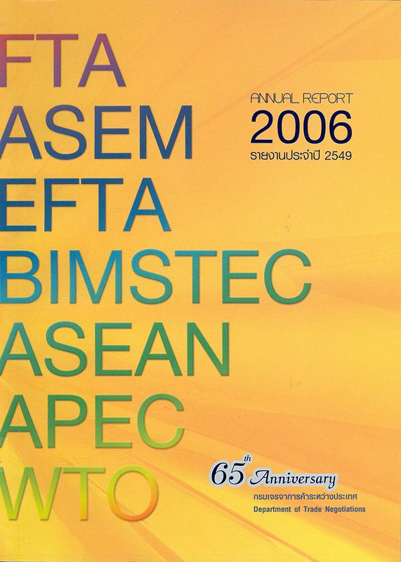 รายงานประจำปี 2549 กรมเจรจาการค้าระหว่างประเทศ /กรมเจรจาการค้าระหว่างประเทศ กระทรวงพาณิชย์||รายงานประจำปี กรมเจรจาการค้าระหว่างประเทศ|Annual report 2006 Department of Trade Negotiations|65th Anniversary