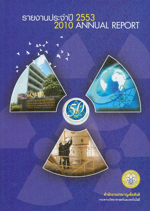 รายงานประจำปี 2553 สำนักงานปรมาณูเพื่อสันติ /สำนักงานปรมาณูเพื่อสันติ  Annual report 2010 Office of Atoms for Peace รายงานประจำปี สำนักงานปรมาณูเพื่อสันติ 50 ปี สำนักงานปรมาณูเพื่อสันติ