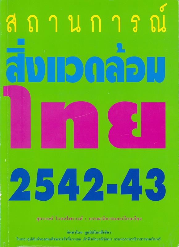 สถานการณ์สิ่งแวดล้อมไทย 2542-43 /สุกรานต์ โรจนไพรวงศ์, บรรณาธิการและเรียบเรียง ; จัดทำโดย มูลนิธิโลกสีเขียวในพระอุปถัมภ์ของสมเด็จพระเจ้าพี่นางเธอ เจ้าฟ้ากัลยาณิวัฒนา กรมหลวงนราธิวาสราชนครินทร์