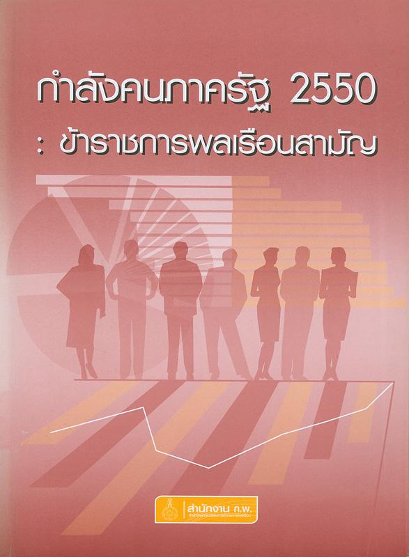 กำลังคนภาครัฐ 2550 :ข้าราชการพลเรือนสามัญ /กลุ่มงานเลขานุการคณะกรรมการกำหนดเป้าหมายและนโยบายกำลังคนภาครัฐ (คปร.) สำนักพัฒนาระบบจำแนกตำแหน่งและค่าตอบแทน สำนักงาน ก.พ.