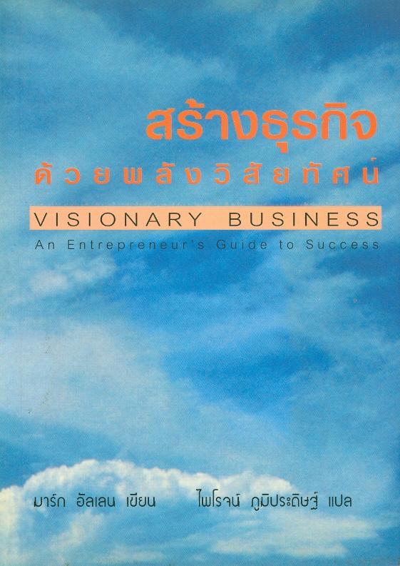 สร้างธุรกิจด้วยพลังวิสัยทัศน์ /มาร์ก อัลเลน ; ไพโรจน์ ภูมิประดิษฐ์, แปล||Visionary business an entrepreneur's guide to success