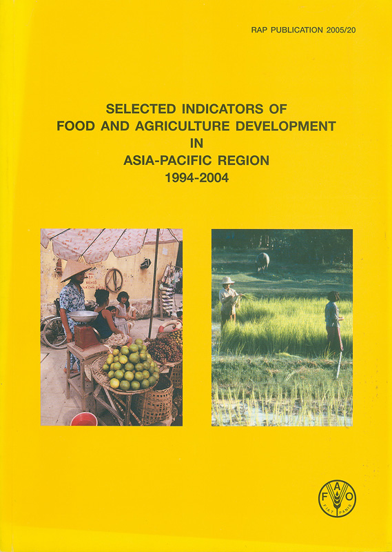 Selected indicators of Food and Agriculture Development in Asia-Pacific Region 1994-2004 /Food and AgricultureOrganization of the United Nations, Regional Office forAsia and the Pacific (RAP)  RAP Publication ;2005/20