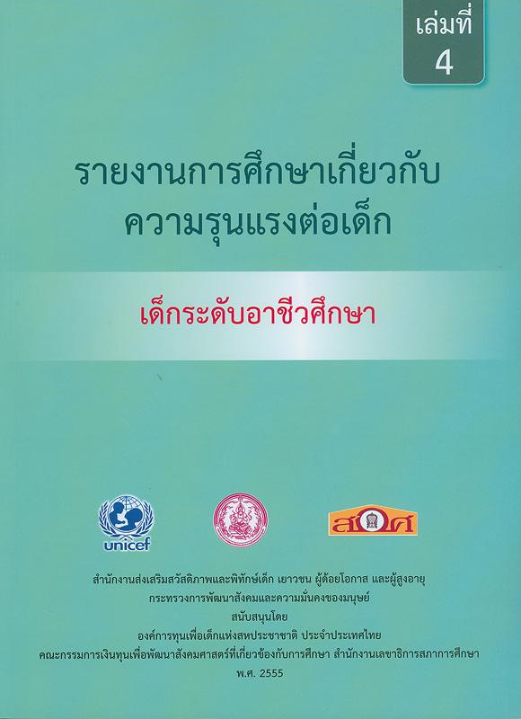 รายงานการศึกษาเกี่ยวกับความรุนแรงต่อเด็ก :เด็กระดับอาชีวศึกษา /สำนักงานส่งเสริมสวัสดิภาพและพิทักษ์เด็ก เยาวชน ผู้ด้อยโอกาส และผู้สูงอายุ กระทรวงการพัฒนาสังคมและความมั่นคงของมนุษย์||รายงานการศึกษาเกี่ยวกับความรุนแรงต่อเด็ก|การศึกษาเกี่ยวกับความรุนแรงต่อเด็ก : เด็กระดับอาชีวศึกษา. เล่ม 4  |รายงานการศึกษาเกี่ยวกับความรุนแรงต่อเด็กระดับอาชีวศึกษา