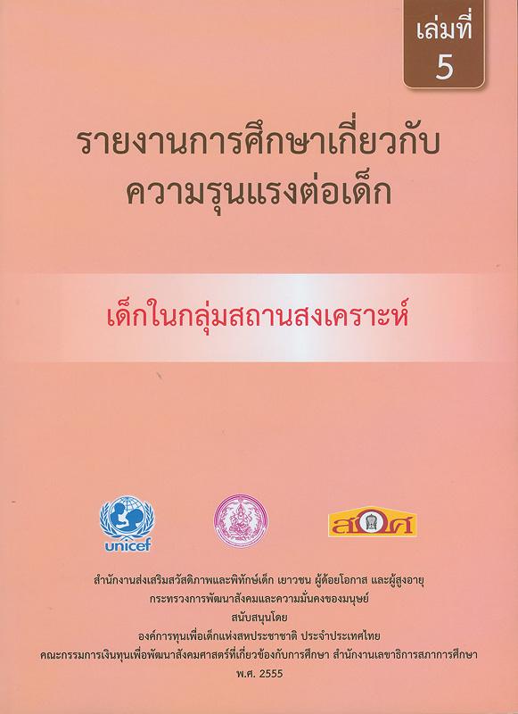 รายงานการศึกษาเกี่ยวกับความรุนแรงต่อเด็ก :เด็กในกลุ่มสถานสงเคราะห์ /สำนักงานส่งเสริมสวัสดิภาพและพิทักษ์เด็ก เยาวชน ผู้ด้อยโอกาส และผู้สูงอายุ กระทรวงการพัฒนาสังคมและความมั่นคงของมนุษย์||รายงานการศึกษาเกี่ยวกับความรุนแรงต่อเด็ก|การศึกษาเกี่ยวกับความรุนแรงต่อเด็ก : เด็กในกลุ่มสถานสงเคราะห์. เล่ม 5|รายงานการศึกษาเกี่ยวกับความรุนแรงต่อเด็กในกลุ่มสถานสงเคราะห์