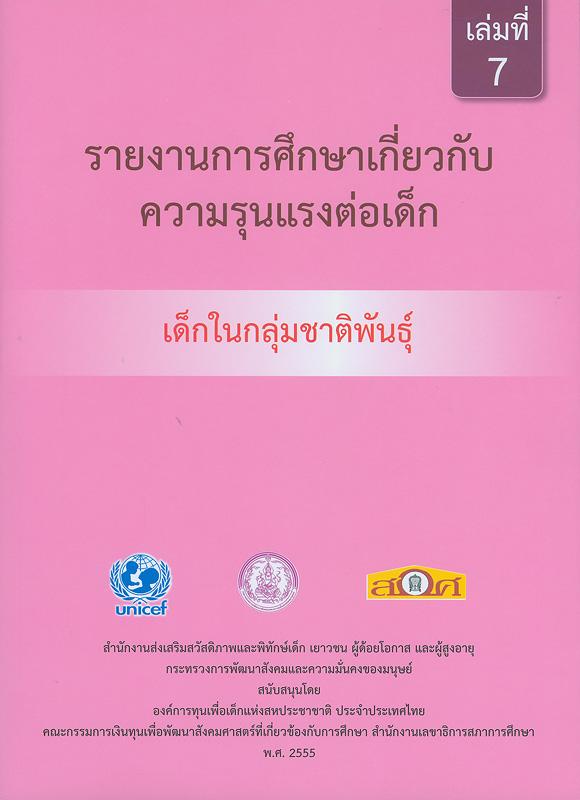 รายงานการศึกษาเกี่ยวกับความรุนแรงต่อเด็ก :เด็กในกลุ่มชาติพันธุ์ /สำนักงานส่งเสริมสวัสดิภาพและพิทักษ์เด็ก เยาวชน ผู้ด้อยโอกาส และผู้สูงอายุ กระทรวงการพัฒนาสังคมและความมั่นคงของมนุษย์||รายงานการศึกษาเกี่ยวกับความรุนแรงต่อเด็ก|การศึกษาเกี่ยวกับความรุนแรงต่อเด็ก : เด็กในกลุ่มชาติพันธุ์. เล่ม 7|รายงานการศึกษาเกี่ยวกับความรุนแรงต่อเด็กในกลุ่มชาติพันธุ์