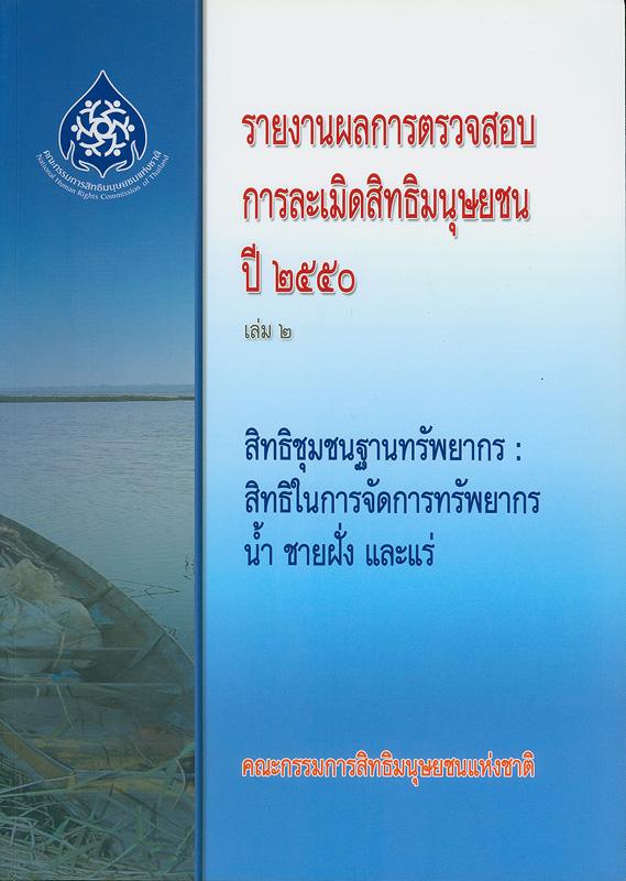 รายงานผลการตรวจสอบการละเมิดสิทธิมนุษยชน ปี 2550. เล่ม 2 :สิทธิชุมชนฐานทรัพยากร : สิทธิในการจัดการทรัพยากร น้ำ ชายฝั่ง และแร่ /คณะกรรมการสิทธิมนุษยชนแห่งชาติ ; บรรณาธิการ, สุนี ไชยรส และ เกศริน เตียวสกุล||สิทธิชุมชนฐานทรัพยากร : สิทธิในการจัดการทรัพยากร น้ำ ชายฝั่ง และแร่|รายงานผลการตรวจสอบการละเมิดสิทธิมนุษยชน