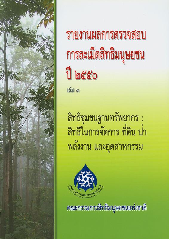 รายงานผลการตรวจสอบการละเมิดสิทธิมนุษยชน ปี 2550. เล่ม 3 :สิทธิชุมชนฐานทรัพยากร : สิทธิในการจัดการ ที่ดิน ป่า พลังงาน อุตสาหกรรม /คณะกรรมการสิทธิมนุษยชนแห่งชาติ ; บรรณาธิการ, สุนี ไชยรส และ เกศริน เตียวสกุล||สิทธิชุมชนฐานทรัพยากร : สิทธิในการจัดการ ที่ดิน ป่า พลังงาน อุตสาหกรรม|รายงานผลการตรวจสอบการละเมิดสิทธิมนุษยชน