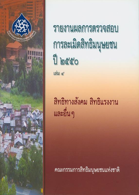 รายงานผลการตรวจสอบการละเมิดสิทธิมนุษยชน ปี 2550. เล่ม 4 :สิทธิทางสังคม สิทธิแรงงาน และอื่น ๆ /คณะกรรมการสิทธิมนุษยชนแห่งชาติ ; บรรณาธิการ, สุนี ไชยรส และ เกศริน เตียวสกุล||สิทธิทางสังคม สิทธิแรงงาน และอื่น ๆ|รายงานผลการตรวจสอบการละเมิดสิทธิมนุษยชน