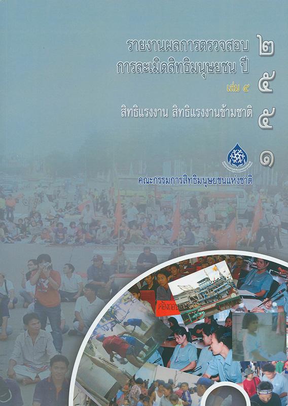 รายงานผลการตรวจสอบการละเมิดสิทธิมนุษยชน ปี 2551. เล่ม 5 :สิทธิแรงงาน สิทธิแรงงานข้ามชาติ /คณะกรรมการสิทธิมนุษยชนแห่งชาติ ; บรรณาธิการ, สุนี ไชยรส และ เกศริน เตียวสกุล||สิทธิแรงงาน สิทธิแรงงานข้ามชาติ|รายงานผลการตรวจสอบการละเมิดสิทธิมนุษยชน