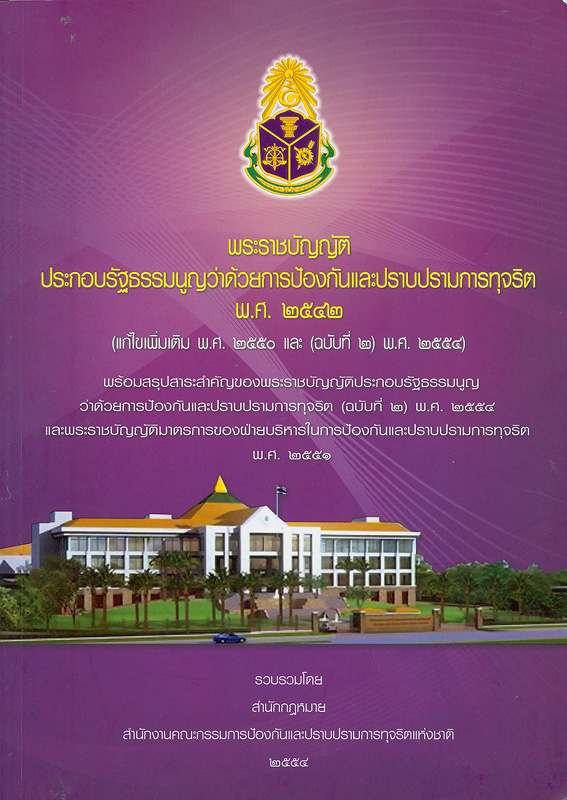 พระราชบัญญัติประกอบรัฐธรรมนูญว่าด้วยการป้องกันและปราบปรามการทุจริต พ.ศ. 2542 (แก้ไขเพิ่มเติม พ.ศ. 2550 และ (ฉบับที่ 2) พ.ศ. 2554) :พร้อมสรุปสาระสำคัญของพระราชบัญญัติประกอบรัฐธรรมนูญว่าด้วยการป้องกันและปราบปรามการทุจริต (ฉบับที่ 2) พ.ศ. 2554 และพระราชบัญญัติมาตรการของฝ่ายบริหารในการป้องกันและปราบปรามการทุจริต พ.ศ. 2551 /รวบรวมโดย สำนักกฎหมาย สำนักงานคณะกรรมการป้องกันและปราบปรามการทุจริตแห่งชาติ||พระราชบัญญัติประกอบรัฐธรรมนูญว่าด้วยการป้องกันและปราบปรามการทุจริต พ.ศ. 2542