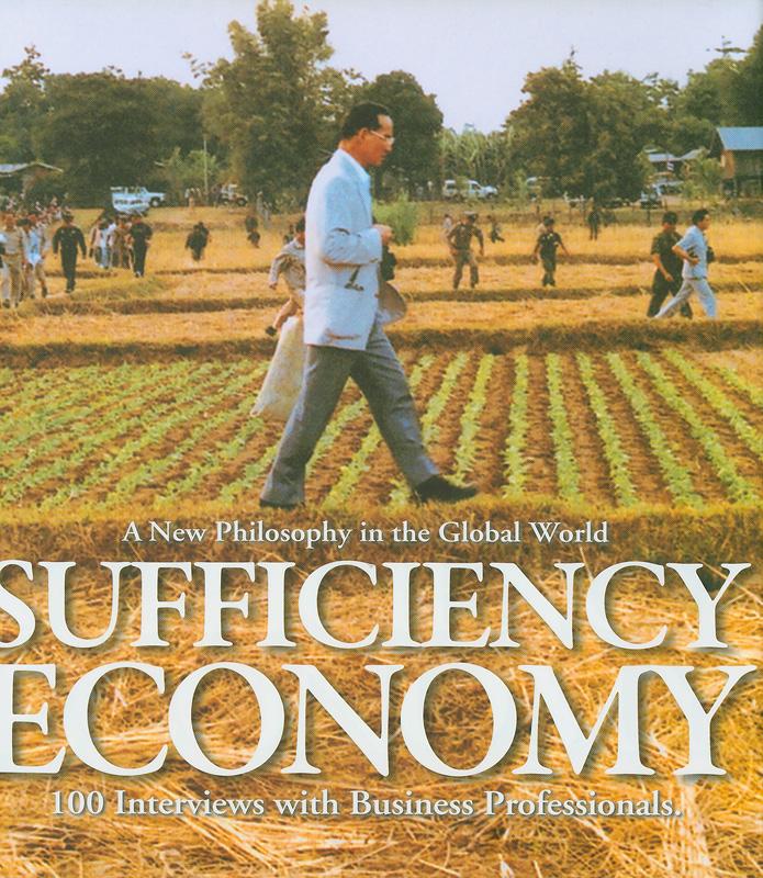 เศรษฐกิจพอเพียง ปรัชญาใหม่ในยุคโลกาภิวัฒน์ /หอการค้าไทย ; ประธานคณะกรรมการจัดทำหนังสือ : ศิรินา ปวโรฬารวิทยา||Sufficiency economy : a new philosophy in the global world 100 interviews with business professional|Sufficiency economy : a new philosophy in the global world