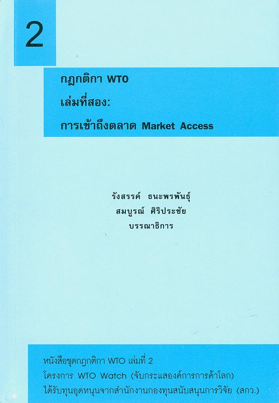 กฎกติกา WTO. เล่มที่สอง, การเข้าถึงตลาด market access /รังสรรค์ ธนะพรพันธุ์ และ สมบูรณ์ ศิริประชัย, บรรณาธิการ||กฎกติกา WTO|การเข้าถึงตลาด market access||หนังสือชุดกฎกติกา WTO ;เล่มที่ 2