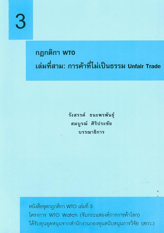 กฎกติกา WTO. เล่มที่สาม, การค้าที่ไม่เป็นธรรม unfair trade /รังสรรค์ ธนะพรพันธุ์ และ สมบูรณ์ ศิริประชัย, บรรณาธิการ||กฎกติกา WTO|การค้าที่ไม่เป็นธรรม unfair trade||หนังสือชุดกฎกติกา WTO ;เล่มที่ 3