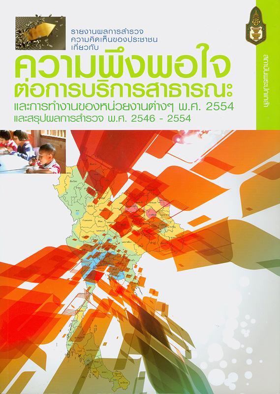 รายงานผลการสำรวจความคิดเห็นของประชาชนเกี่ยวกับความพึงพอใจต่อการบริการสาธารณะ และการทำงานของหน่วยงานต่าง ๆ พ.ศ. 2554 และสรุปผลการสำรวจ พ.ศ. 2546 - 2554 /สำนักวิจัยและพัฒนา สถาบันพระปกเกล้า ; คณะผู้จัดทำ ถวิลวดี  บุรีกุล, รัชวดี แสงมหะหมัด และวิศิษฎ ชัชวาลทิพากร||ความคิดเห็นของประชาชนเกี่ยวกับความพึงพอใจต่อการบริการสาธารณะ และการทำงานของหน่วยงานต่าง ๆ