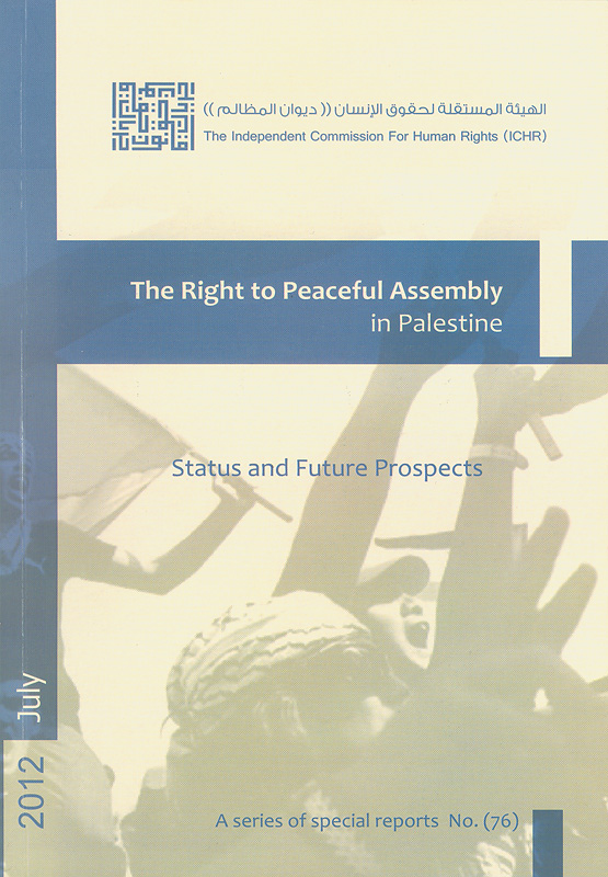 right to peaceful assembly in Palestine :status and future prospects /The Independent Commission for Human Rights||Status and future prospects||A series of special reports ;no. 76