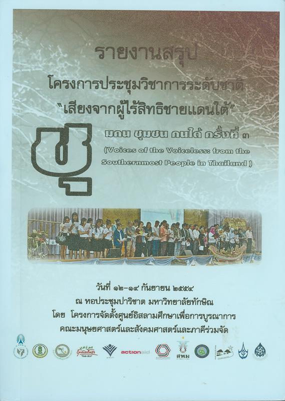 รายงานสรุปโครงการประชุมวิชาการระดับชาติ ชุมคน ชุมชน คนใต้ ครั้งที่ 3 :เสียงจากผู้ไร้สิทธิชายแดนใต้ วันที่ 12-14 กันยายน 2544 ณ หอประชุมเอนกประสงค์ (ปาริชาต) มหาวิทยาลัยทักษิณ วิทยาเขตสงขลา /โครงการจัดตั้งศูนย์อิสลามศึกษาเพื่อการบูรณาการ คณะมนุษย์ศาสตร์และสังคมศาสตร์ มหาวิทยาลัยทักษิณ||Voices of the voiceless : from the Southernmost people in Thailand|เสียงจากผู้ไร้สิทธิชายแดนใต้ ||ชุมคน ชุมชน คนใต้ (ครั้งที่ 3 :2544 :สงขลา)