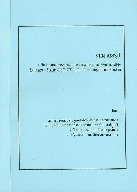 รายงานสรุปเวทีนโยบายสาธารณะเพื่อเอาชนะความยากจน ครั้งที่ 5/2546 จัดการความขัดแย้งด้วยสันติวิธี เสริมสร้างความรู้รักสามัคคีในชาติ วันที่ 19 กันยายน 2546 ณ ห้องประชุมชั้น 4 คณะรัฐศาสตร์ มหาวิทยาลัยรามคำแหง /คณะทำงานเครือข่ายยุทธศาสตร์เพื่อเอาชนะความยากจน||จัดการความขัดแย้งด้วยสันติวิธี เสริมสร้างความรู้รักสามัคคีในชาติ