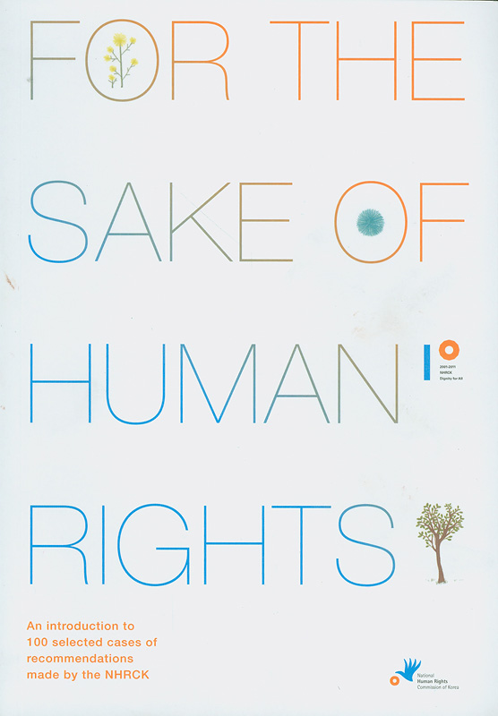 For the sake of human rights :an introduction to 100 selected cases of recommendations made by the NHRCK /The National Human Rights Commission of Korea||An introduction to 100 selected cases of recommendations made by the NHRCK