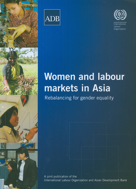 Women and labour markets in Asia :rebalancing towards gender equality /International Labour Organization and Asian Development Bank