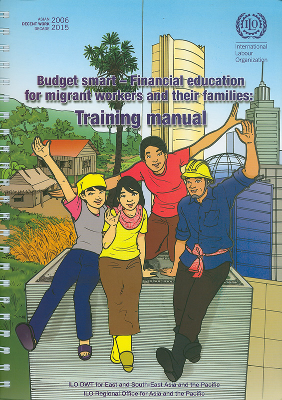 Budget smart - financial education for migrant workers and their families :training manual /ILO DWT for East and South-East Asia and the Pacific||Money and migration : smart guide for migrant workers