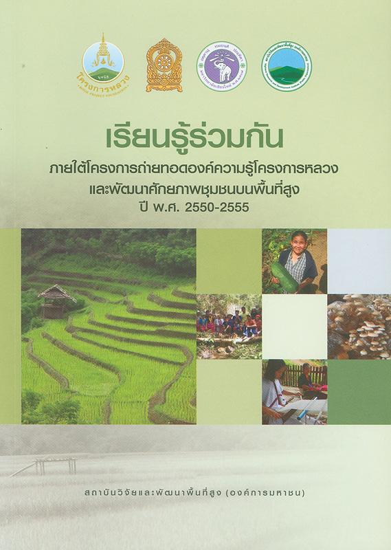 เรียนรู้ร่วมกันภายใต้โครงการถ่ายทอดความรู้โครงการหลวงและพัฒนาศักยภาพชุมชนบนพื้นที่สูง ปี พ.ศ. 2550-2555 /สถาบันวิจัยและพัฒนาพื้นที่สูง