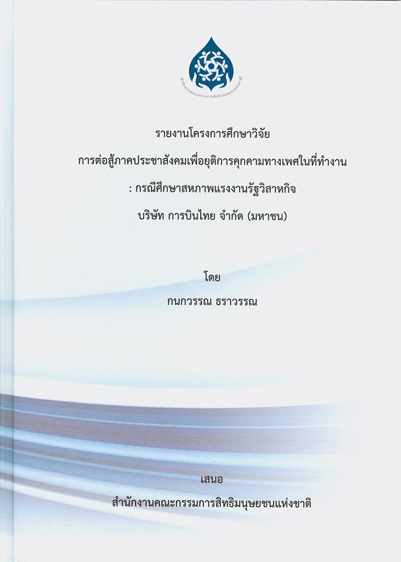 รายงานโครงการศึกษาวิจัย การต่อสู้ภาคประชาสังคมเพื่อยุติการคุกคามทางเพศในที่ทำงาน :กรณีศึกษาสหภาพแรงงานรัฐวิสาหกิจบริษัท การบินไทย จำกัด (มหาชน) /กนกวรรณ ธราวรรณ        ||การต่อสู้ภาคประชาสังคมเพื่อยุติการคุกคามทางเพศในที่ทำงาน : กรณีศึกษาสหภาพแรงงานรัฐวิสาหกิจบริษัท การบินไทย จำกัด (มหาชน)
