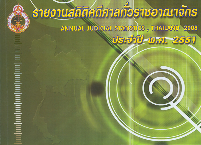 รายงานสถิติคดีศาลทั่วราชอาณาจักร ประจำปี พ.ศ. 2551 /จัดทำโดย กลุ่มระบบข้อมูลและสถิติ สำนักงานแผนงานและงบประมาณ สำนักงานศาลยุติธรรม||รายงานสถิติคดีศาลทั่วราชอาณาจักร|Annual judicial statistics, Thailand 2008|สถิติคดีศาลทั่วราชอาณาจักร