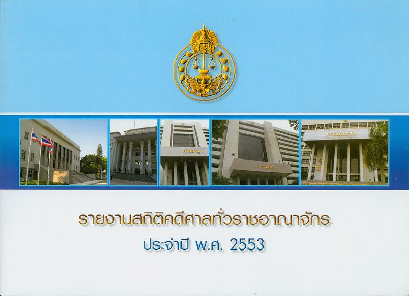 รายงานสถิติคดีศาลทั่วราชอาณาจักร ประจำปี พ.ศ. 2553 /จัดทำโดย กลุ่มระบบข้อมูลและสถิติ สำนักงานแผนงานและงบประมาณ สำนักงานศาลยุติธรรม||รายงานสถิติคดีศาลทั่วราชอาณาจักร|Annual judicial statistics, Thailand 2010|สถิติคดีศาลทั่วราชอาณาจักร