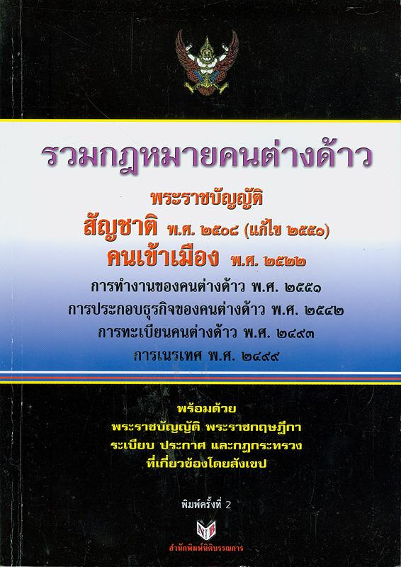 รวมกฎหมายคนต่างด้าว :กอร์ปด้วยพระราชบัญญัติสัญชาติ พ.ศ.2508 (แก้ไขเพิ่มเติม 2551) พระราชบัญญัติคนเข้าเมือง พ.ศ.2522 พระราชบัญญัติการทำงานของคนต่างด้าว พ.ศ.2551 พระราชบัญญัติการประกอบธุรกิจของคนต่างด้าว พ.ศ.2552 พระราชบัญญัติการทะเบียนคนต่างด้าว พ.ศ.2493 พระราชบัญญัติการทะเบียนราษฎร พ.ศ.2534 พระราชบัญญัติการเนรเทศ พ.ศ.2499 พระราชบัญญัติว่าด้วยการขัดกันแห่งกฎหมาย พ.ศ.2481 และกฎหมายต่างๆ ที่เกี่ยวข้อง /รวบรวมโดย บุญทรง พฤกษาพงษ์